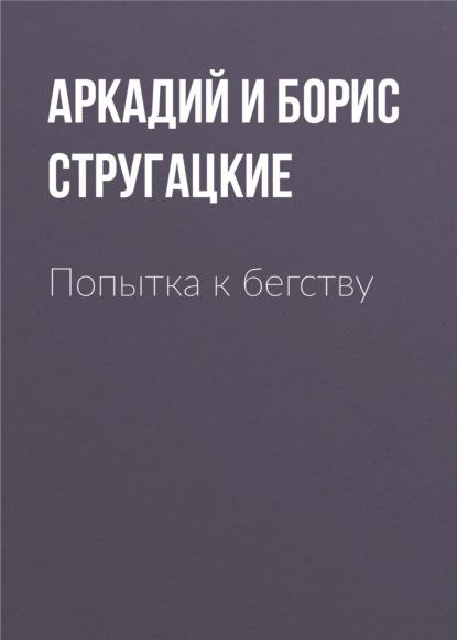 Аркадий и Борис Стругацкие. Попытка к бегству