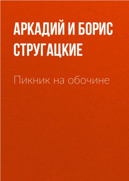 Аркадий и Борис Стругацкие. Пикник на обочине