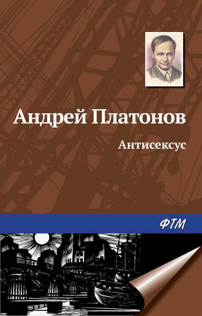 Андрей Платонов Антисексус андрей платонов душа человека – неприличное животное
