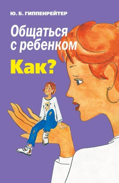 Юлия Гиппенрейтер — Общаться с ребенком. Как?