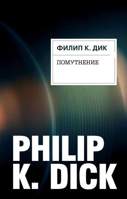 Филип Дик. Помутнение