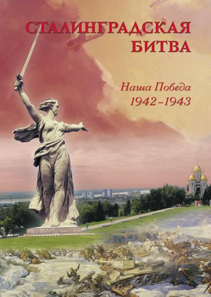Группа авторов Сталинградская битва. Наша победа. 1942–1943 маневич и сост ред сталинград победа на волге 1942 1943