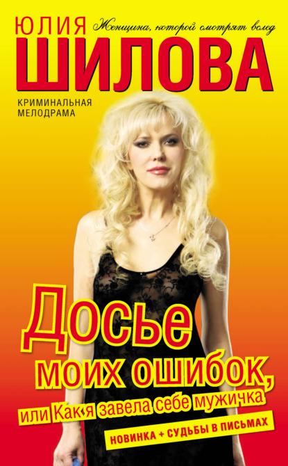 Юлия Шилова Досье моих ошибок, или Как я завела себе мужичка юлия шилова воровки