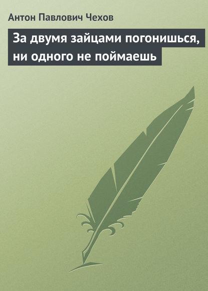 Антон Павлович Чехов — За двумя зайцами погонишься, ни одного не поймаешь