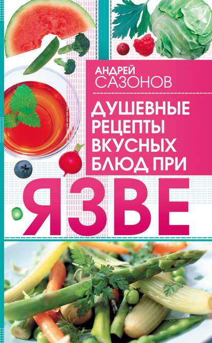 Андрей Сазонов Душевные рецепты вкусных блюд при язве