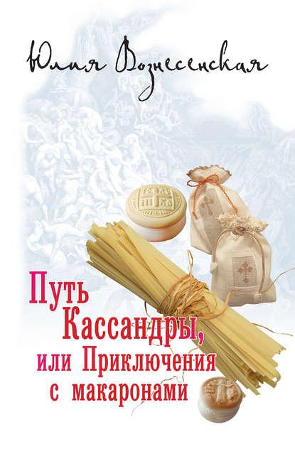 Юлия Вознесенская. Путь Кассандры, или Приключения с макаронами