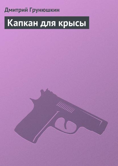 Дмитрий Грунюшкин Капкан для крысы наталья александрова капкан для маньяка