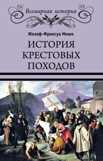 Жозеф Франсуа Мишо История Крестовых походов все для походов