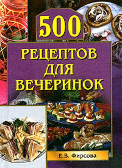 Елена Фирсова — 500 рецептов для вечеринок