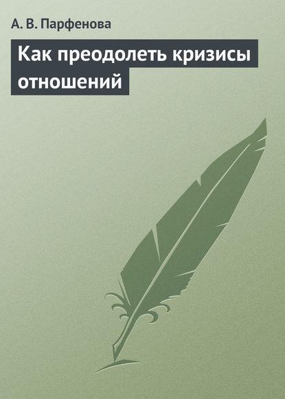 А. В. Парфенова — Как преодолеть кризисы отношений