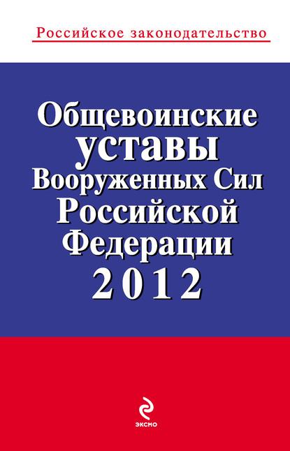 Коллектив авторов Общевоинские уставы Вооруженных Сил Российской Федерации 2012