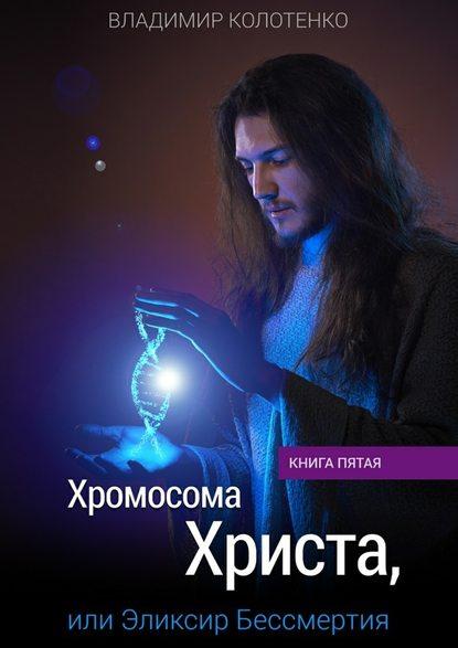 Владимир Колотенко Хромосома Христа, или Эликсир Бессмертия. Книга пятая