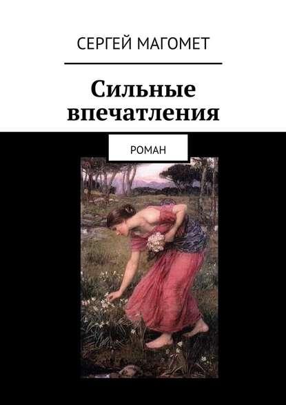 Фото - Сергей Магомет Сильные впечатления. Роман сергей магомет любовь кбыстройезде ночное чтение