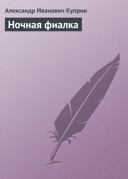Александр Куприн Ночная фиалка александр куприн потерянное сердце