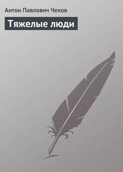 Антон Павлович Чехов — Тяжелые люди
