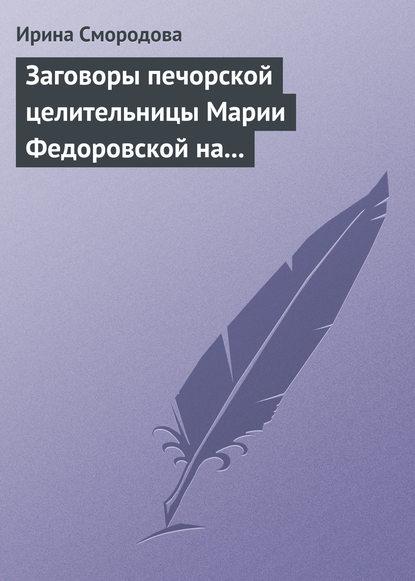 Ирина Смородова Заговоры печорской целительницы Марии Федоровской на удачу и богатство