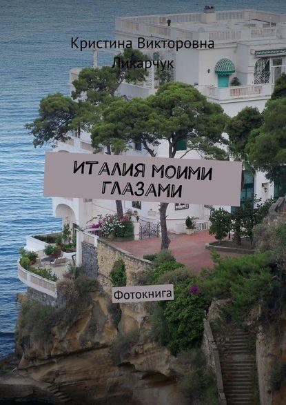 Кристина Викторовна Ликарчук Италия моими глазами. Фотокнига косметика кристина цены в россии