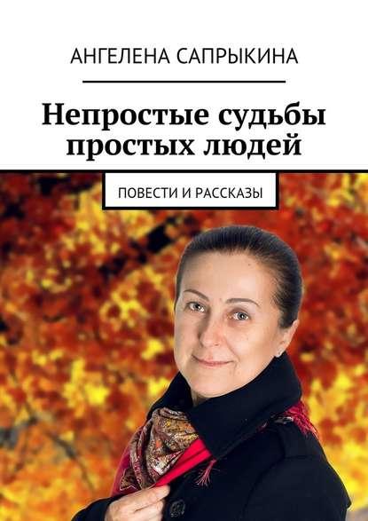 Ангелена Геннадьевна Сапрыкина Непростые судьбы простых людей. повести ирассказы