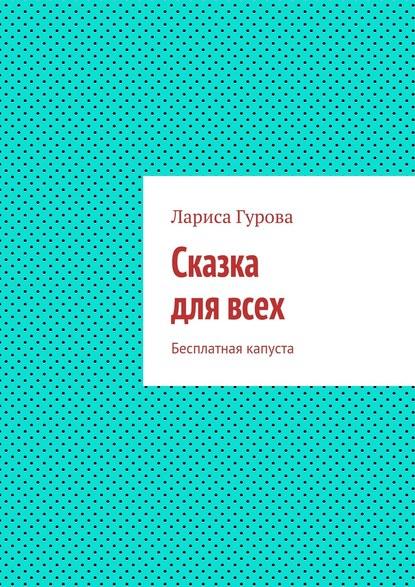 Лариса Борисовна Гурова Сказка длявсех. Бесплатная капуста