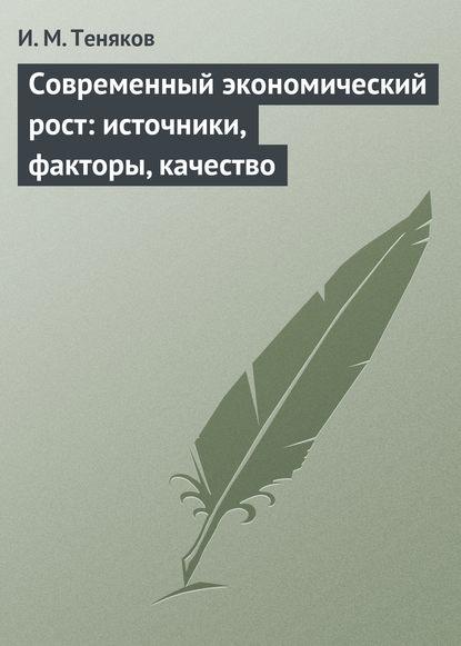 Иван Михайлович Теняков Современный экономический рост: источники, факторы, качество