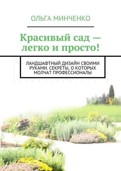 Ольга Минченко Красивый сад – легко и просто! Ландшафтный дизайн своими руками. Секреты, о которых молчат профессионалы воронова ольга валерьевна красивый сад легко ухаживать легко отдыхать