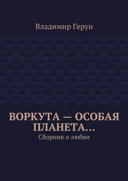 Владимир Герун Воркута– особая планета… Сборник олюбви пока любит душа…