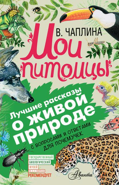 Вера Чаплина Мои питомцы (сборник). С вопросами и ответами для почемучек цена 2017