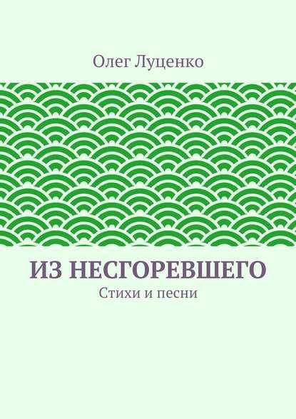 Олег Львович Луценко Изнесгоревшего. Стихи ипесни