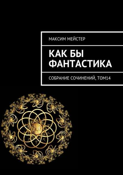 Максим Мейстер — Какбы фантастика. Собрание сочинений, том 14