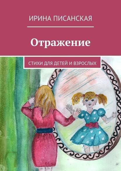 Ирина Писанская Отражение. Стихи для детей ивзрослых