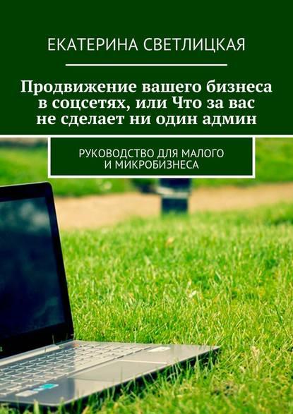 Екатерина Светлицкая Продвижение вашего бизнеса всоцсетях, или Что завас несделает ни один админ. Руководство для малого имикробизнеса