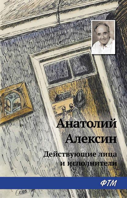 Анатолий Алексин Действующие лица и исполнители