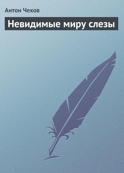 Антон Чехов. Невидимые миру слезы