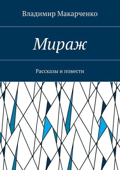 Владимир Макарченко Мираж. Рассказы иповести недорого