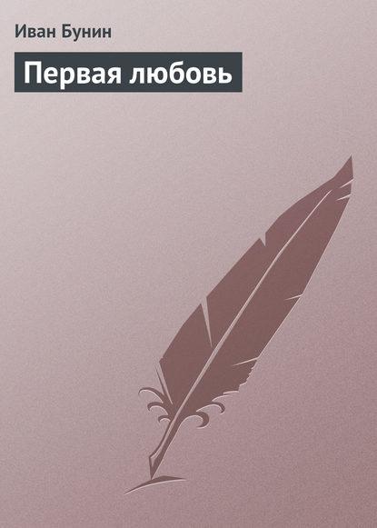 Иван Бунин Первая любовь иван бунин первая любовь