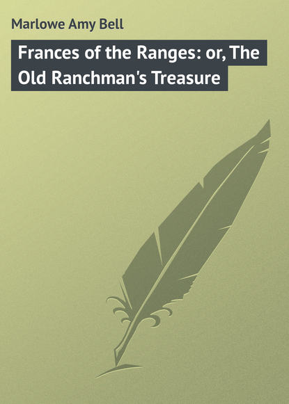 Marlowe Amy Bell Frances of the Ranges: or, The Old Ranchman's Treasure the bell