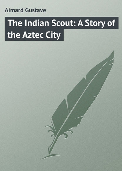 Gustave Aimard The Indian Scout: A Story of the Aztec City gustave aimard the prairie flower a tale of the indian border