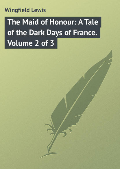 Wingfield Lewis The Maid of Honour: A Tale of the Dark Days of France. Volume 2 of 3 the course of honour