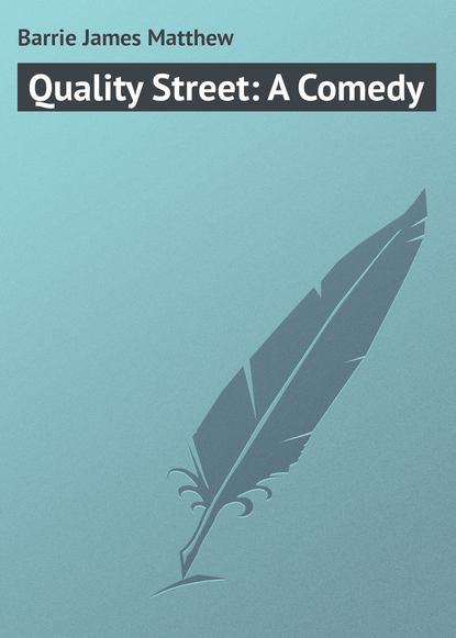 Джеймс Барри Quality Street: A Comedy джеймс барри auld licht idylls
