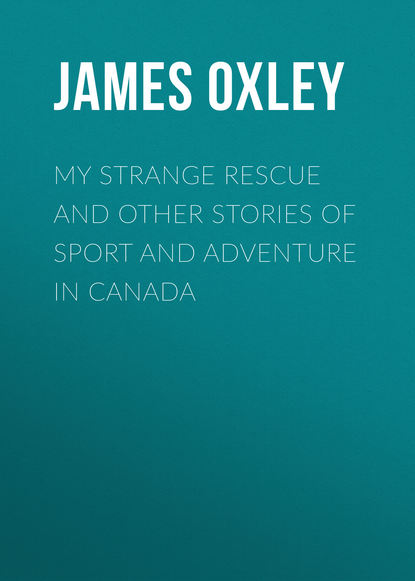 Oxley James Macdonald My Strange Rescue and other stories of Sport and Adventure in Canada sara craven strange adventure