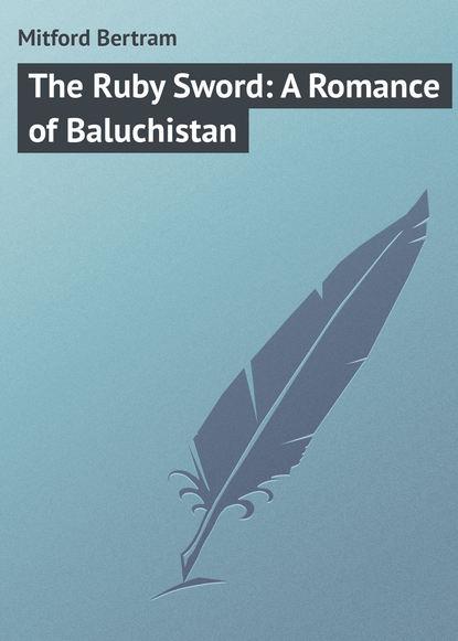 Фото - Mitford Bertram The Ruby Sword: A Romance of Baluchistan mitford bertram the red derelict