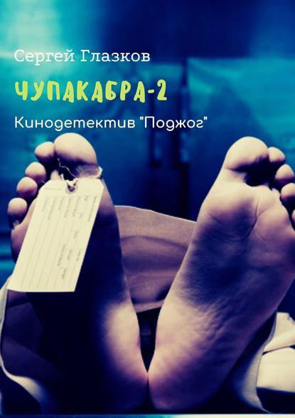 Сергей Глазков Чупакабра-2. Кинодетектив «Поджог» сергей глазков чупакабра 2 кинодетектив поджог