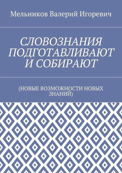 Валерий Игоревич Мельников СЛОВОЗНАНИЯ ПОДГОТАВЛИВАЮТ ИСОБИРАЮТ. (НОВЫЕ ВОЗМОЖНОСТИ НОВЫХ ЗНАНИЙ)