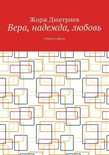 Фото - Жорж Дмитриев Вера, надежда, любовь. Стихи и проза тамара сальникова авторская весна стихи и проза