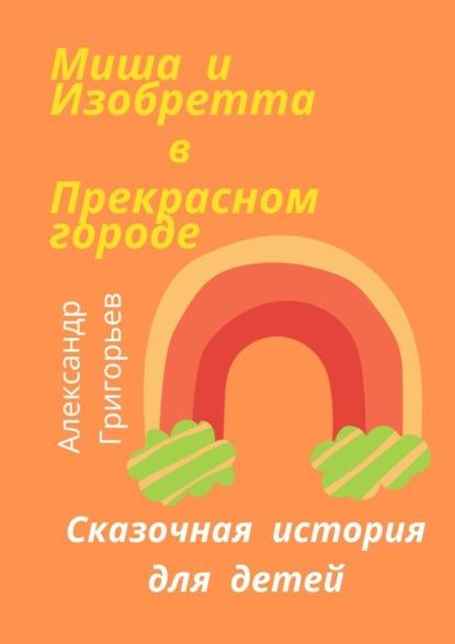 Александр Григорьев Миша иИзобретта вПрекрасном городе александр григорьев волшебныйлес сказка