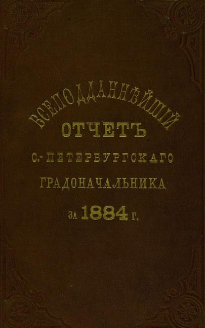 авторов Коллектив - Всеподданнейший отчет С.-Петербургского градоначальника за 1884 г.