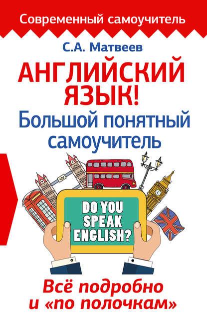 С. А. Матвеев - Английский язык! Большой понятный самоучитель. Всё подробно и «по полочкам»