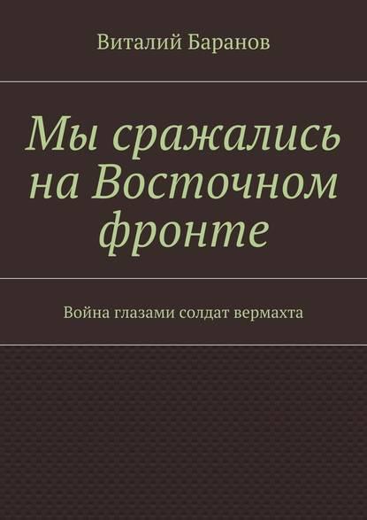 Виталий Баранов Мы сражались наВосточном фронте. Война глазами солдат вермахта