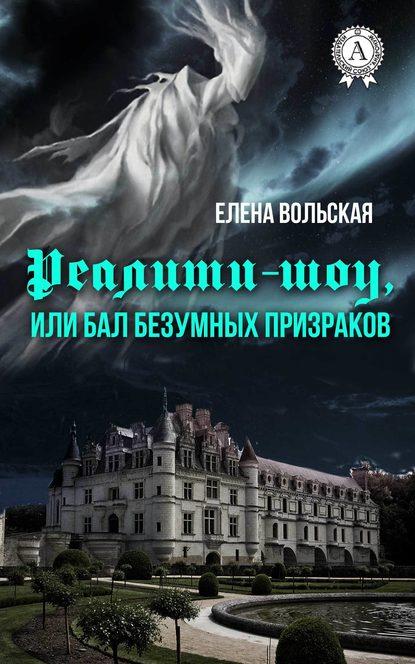 Елена Вольская Реалити-шоу, или Бал безумных призраков елена вольская миражи