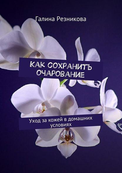 Галина Резникова Как сохранить очарование. Уход закожей вдомашних условиях